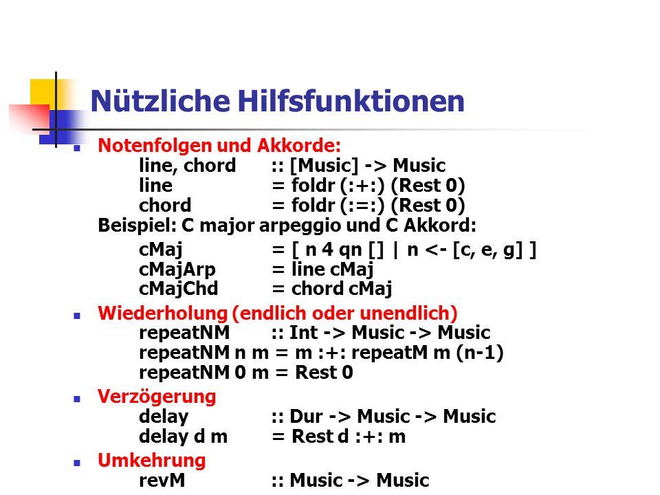 Nützliche Hilfsfunktionen Notenfolgen und Akkorde: line, chord:: [Music] -> Music line= foldr (:+:) (Rest 0) chord= foldr (:=:) (Rest 0) Beispiel: C major arpeggio und C Akkord: cMaj= [ n 4 qn [] | n <- [c, e, g] ] cMajArp= line cMaj cMajChd= chord cMaj Wiederholung (endlich oder unendlich) repeatNM :: Int -> Music -> Music repeatNM n m = m :+: repeatM m (n-1) repeatNM 0 m = Rest 0 Verzögerung delay:: Dur -> Music -> Music delay d m = Rest d :+: m Umkehrung revM :: Music -> Music