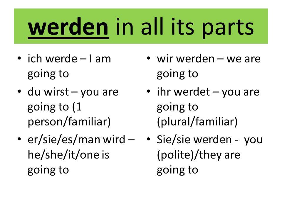 werden in all its parts ich werde – I am going to du wirst – you are going to (1 person/familiar) er/sie/es/man wird – he/she/it/one is going to wir w