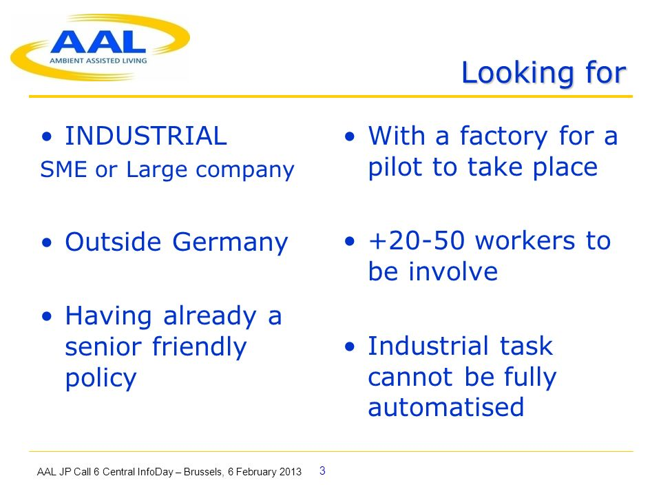 3 Looking for AAL JP Call 6 Central InfoDay – Brussels, 6 February 2013 INDUSTRIAL SME or Large company Outside Germany Having already a senior friendly policy With a factory for a pilot to take place +20-50 workers to be involve Industrial task cannot be fully automatised