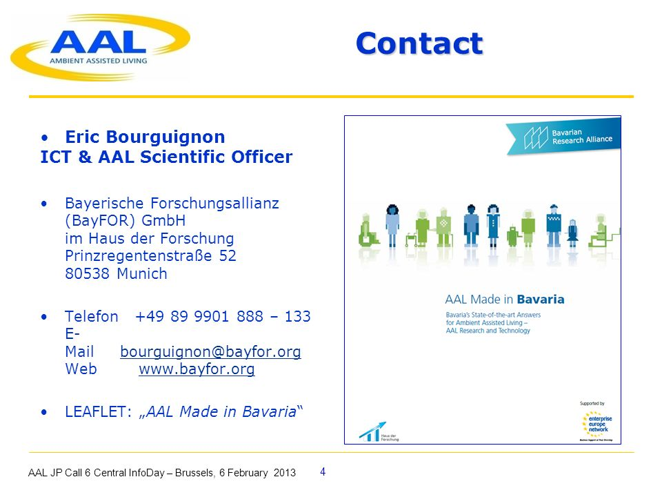 4 Title and contacts Contact Title and contacts Contact Eric Bourguignon ICT & AAL Scientific Officer Bayerische Forschungsallianz (BayFOR) GmbH im Haus der Forschung Prinzregentenstraße 52 80538 Munich Telefon +49 89 9901 888 – 133 E- Mail bourguignon@bayfor.org Web www.bayfor.orgbourguignon@bayfor.orgwww.bayfor.org LEAFLET: AAL Made in Bavaria AAL JP Call 6 Central InfoDay – Brussels, 6 February 2013
