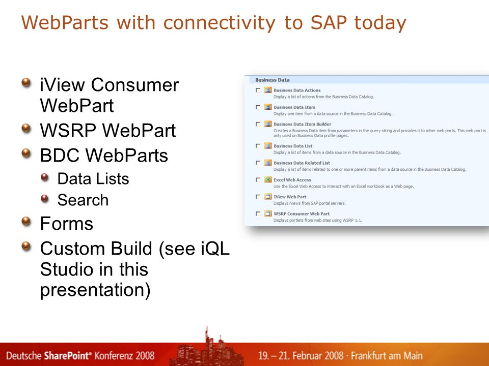 iView Consumer WebPart WSRP WebPart BDC WebParts Data Lists Search Forms Custom Build (see iQL Studio in this presentation) WebParts with connectivity to SAP today Tex t