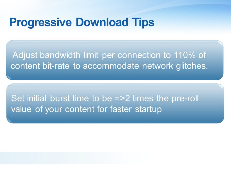 Progressive Download Tips Adjust bandwidth limit per connection to 110% of content bit-rate to accommodate network glitches. Set initial burst time to