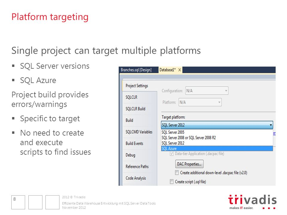 2012 © Trivadis Platform targeting Single project can target multiple platforms SQL Server versions SQL Azure Project build provides errors/warnings Specific to target No need to create and execute scripts to find issues November 2012 8 Effiziente Data Warehouse Entwicklung mit SQL Server Data Tools