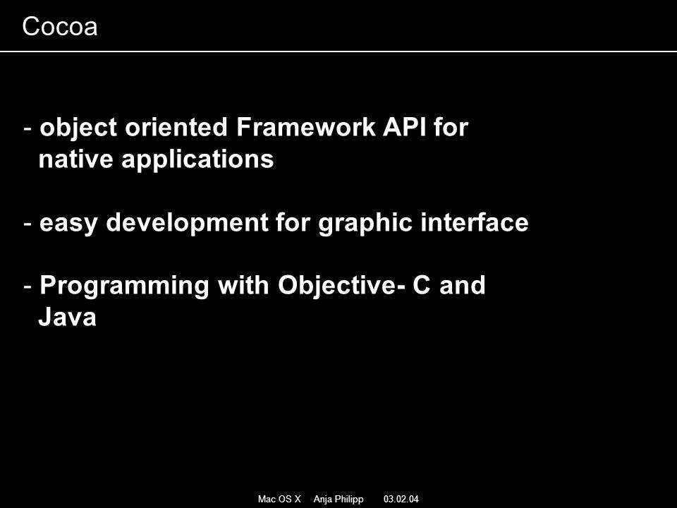 Mac OS X Anja Philipp 03.02.04 - object oriented Framework API for native applications - easy development for graphic interface - Programming with Obj