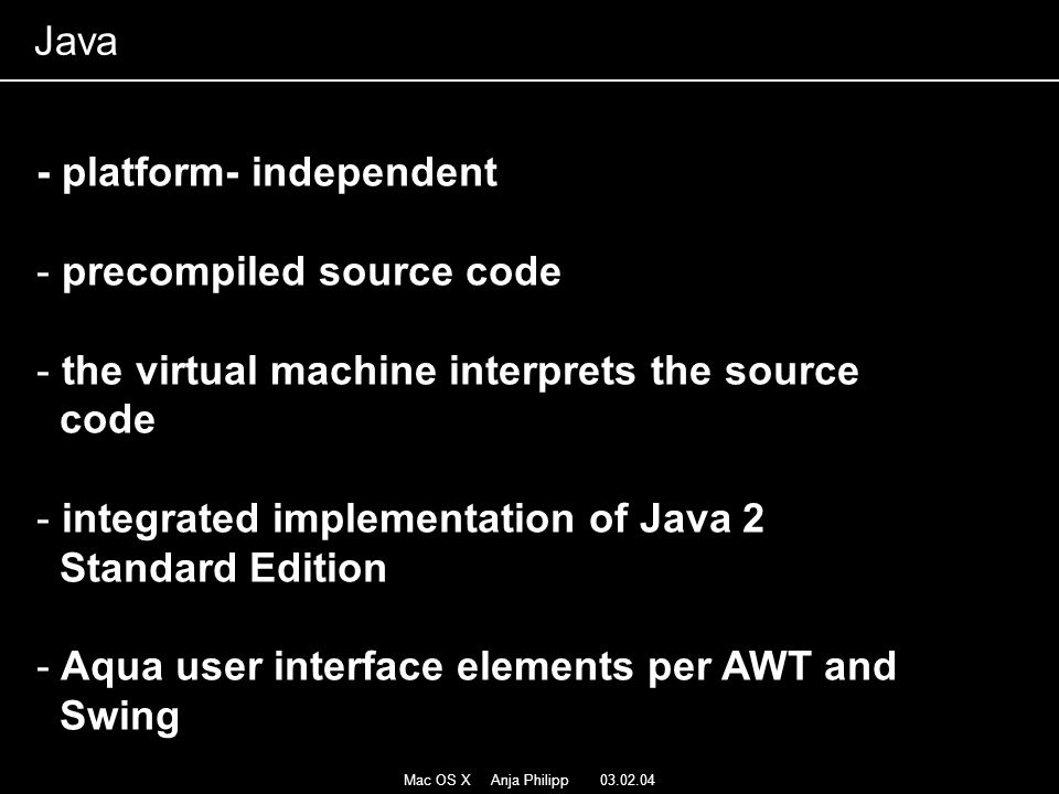 Mac OS X Anja Philipp 03.02.04 - platform- independent - precompiled source code - the virtual machine interprets the source code - integrated implementation of Java 2 Standard Edition - Aqua user interface elements per AWT and Swing Java