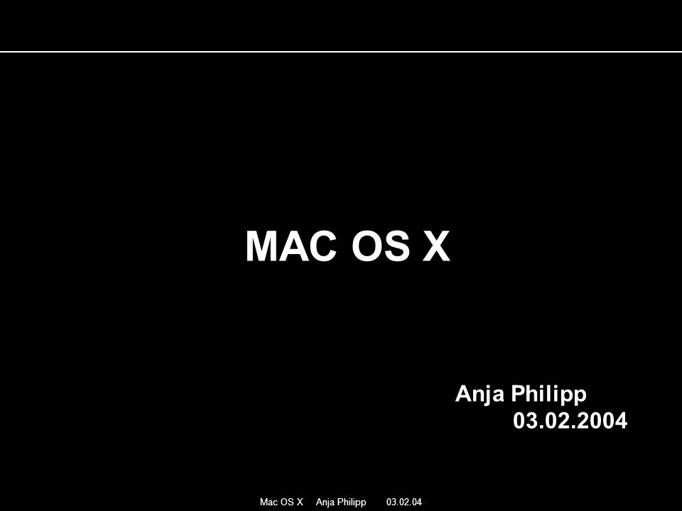 Mac OS X Anja Philipp 03.02.04 MAC OS X Anja Philipp 03.02.2004