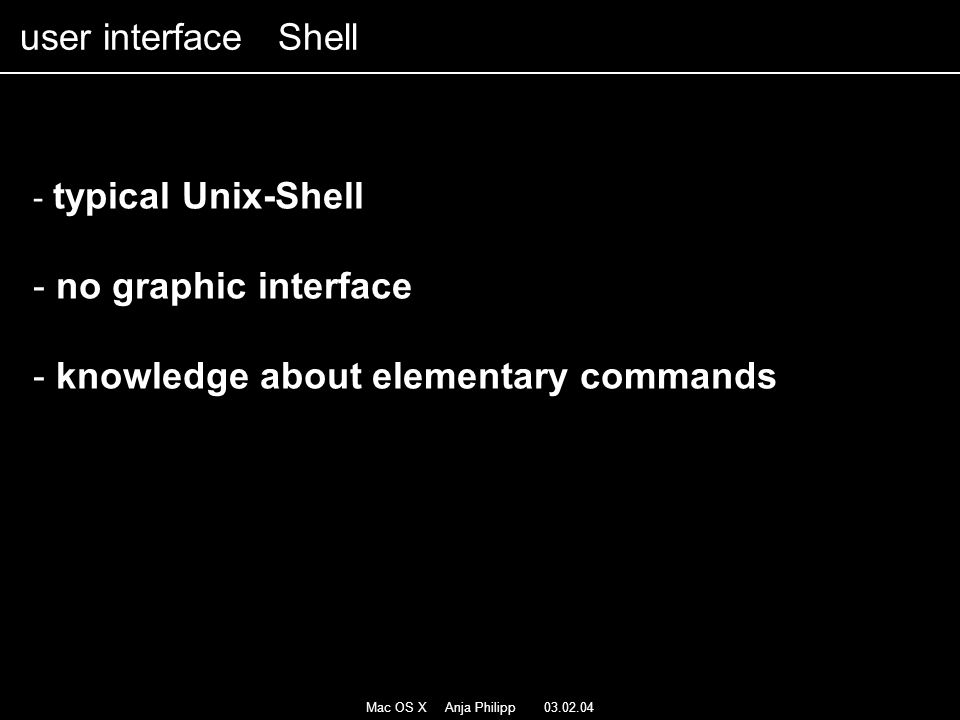 Mac OS X Anja Philipp 03.02.04 - typical Unix-Shell - no graphic interface - knowledge about elementary commands user interface Shell