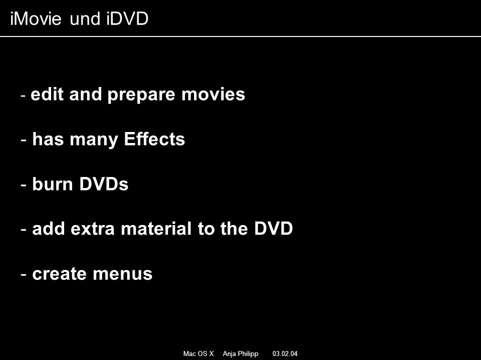 Mac OS X Anja Philipp 03.02.04 - edit and prepare movies - has many Effects - burn DVDs - add extra material to the DVD - create menus iMovie und iDVD