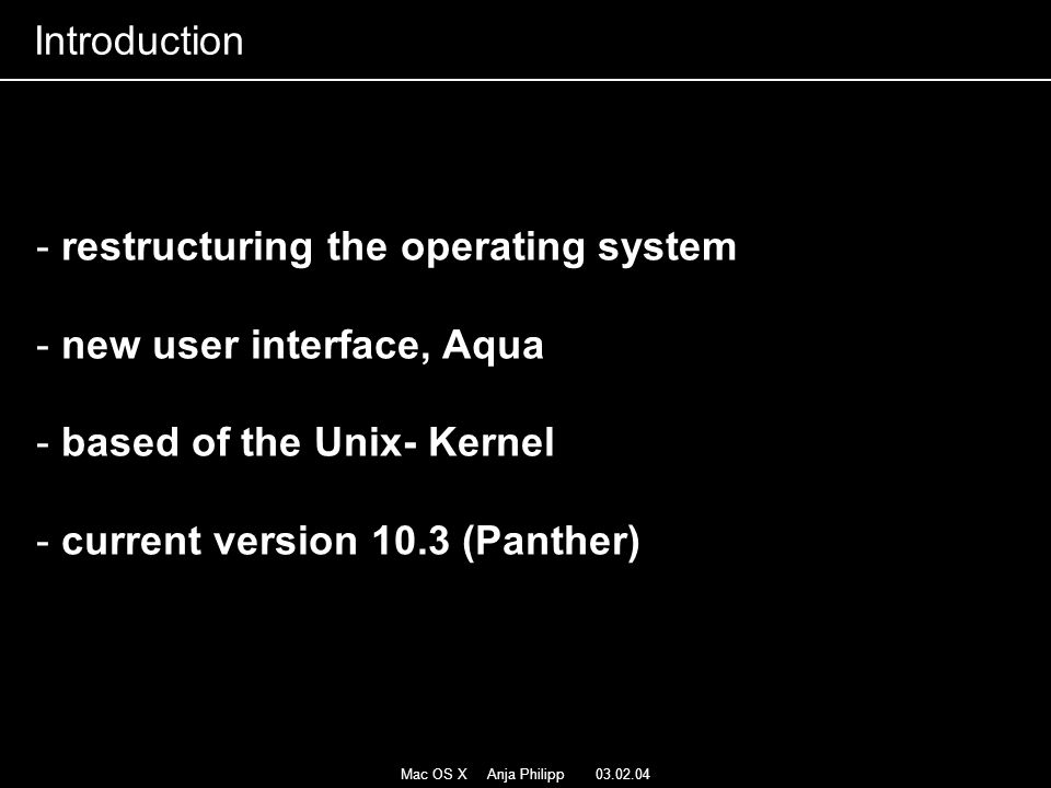 Mac OS X Anja Philipp 03.02.04 - restructuring the operating system - new user interface, Aqua - based of the Unix- Kernel - current version 10.3 (Pan