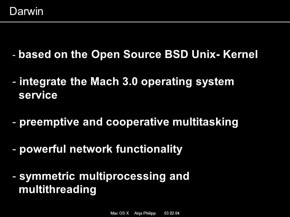 Mac OS X Anja Philipp 03.02.04 - based on the Open Source BSD Unix- Kernel - integrate the Mach 3.0 operating system service - preemptive and cooperat