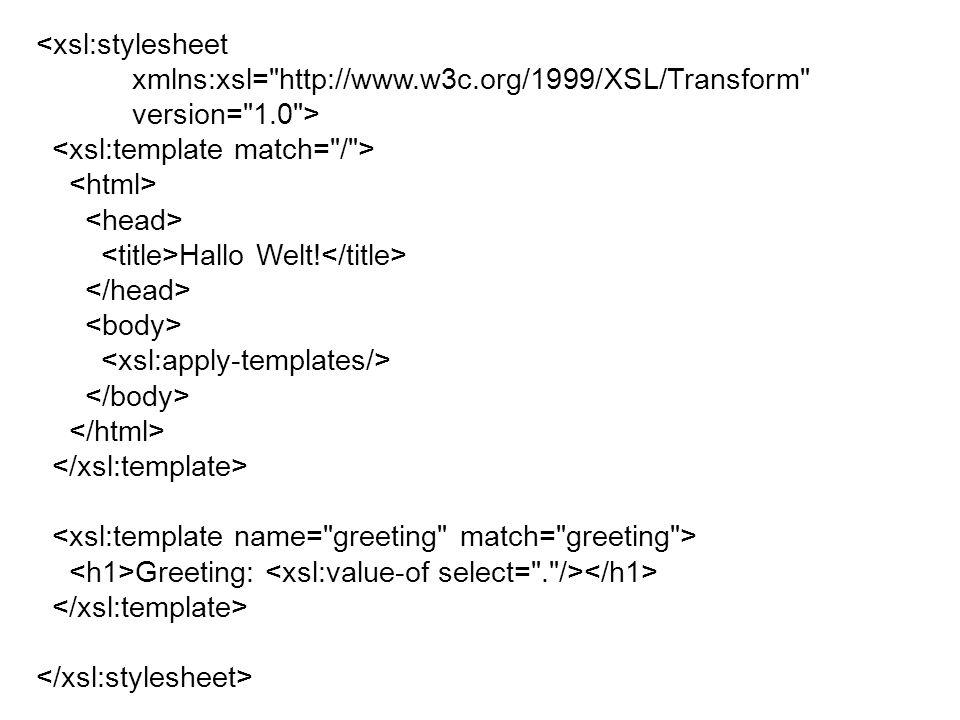 <xsl:stylesheet xmlns:xsl= http://www.w3c.org/1999/XSL/Transform version= 1.0 > Hallo Welt.
