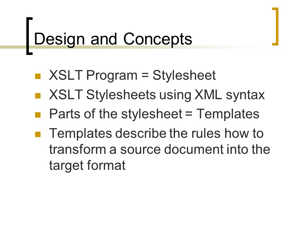 Design and Concepts XSLT Program = Stylesheet XSLT Stylesheets using XML syntax Parts of the stylesheet = Templates Templates describe the rules how to transform a source document into the target format