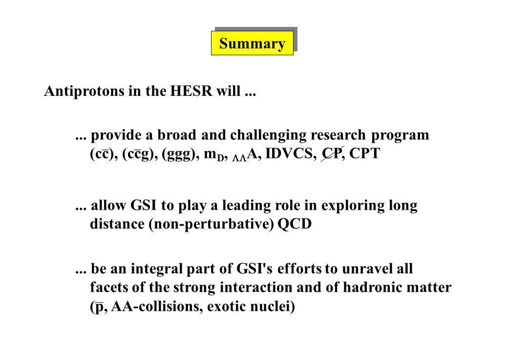 Summary Antiprotons in the HESR will...... provide a broad and challenging research program (cc), (ccg), (ggg), m D, A, IDVCS, CP, CPT... allow GSI to