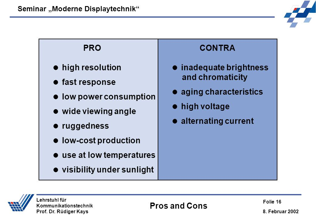 Seminar Moderne Displaytechnik 8. Februar 2002 Folie 16 Lehrstuhl für Kommunikationstechnik Prof. Dr. Rüdiger Kays Pros and Cons high resolution fast