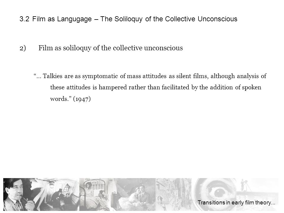 2)Film as soliloquy of the collective unconscious … Talkies are as symptomatic of mass attitudes as silent films, although analysis of these attitudes is hampered rather than facilitated by the addition of spoken words.