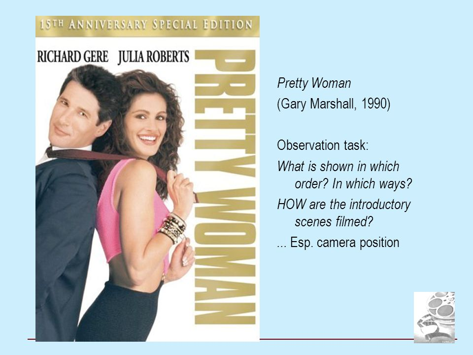 Pretty Woman (Gary Marshall, 1990) Observation task: What is shown in which order? In which ways? HOW are the introductory scenes filmed?... Esp. came