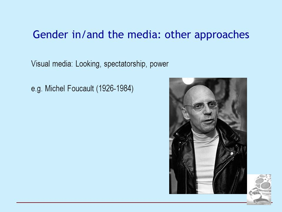 Gender in/and the media: other approaches Visual media: Looking, spectatorship, power e.g. Michel Foucault (1926-1984)