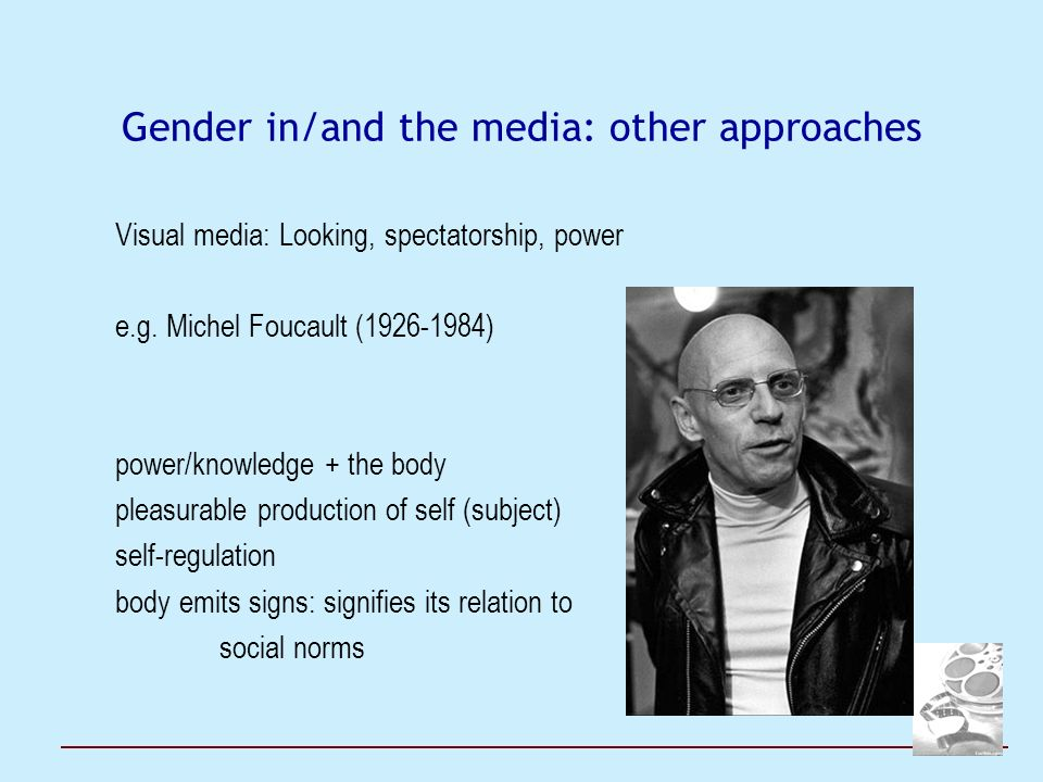 Gender in/and the media: other approaches Visual media: Looking, spectatorship, power e.g. Michel Foucault (1926-1984) power/knowledge + the body plea