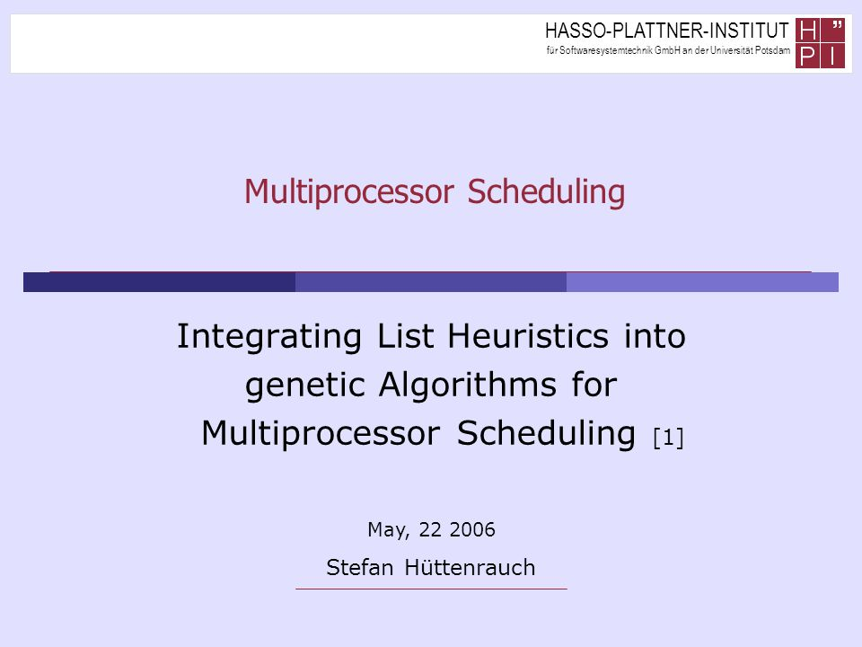 HASSO-PLATTNER-INSTITUT für Softwaresystemtechnik GmbH an der Universität Potsdam Multiprocessor Scheduling Integrating List Heuristics into genetic Algorithms for Multiprocessor Scheduling [1] May, 22 2006 Stefan Hüttenrauch