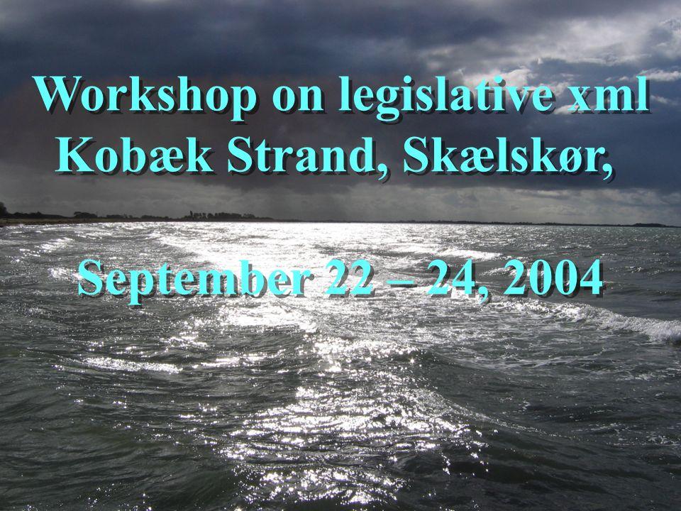 Workshop on legislative xml Kobæk Strand, Skælskør, September 22 – 24, 2004 Workshop on legislative xml Kobæk Strand, Skælskør, September 22 – 24, 200