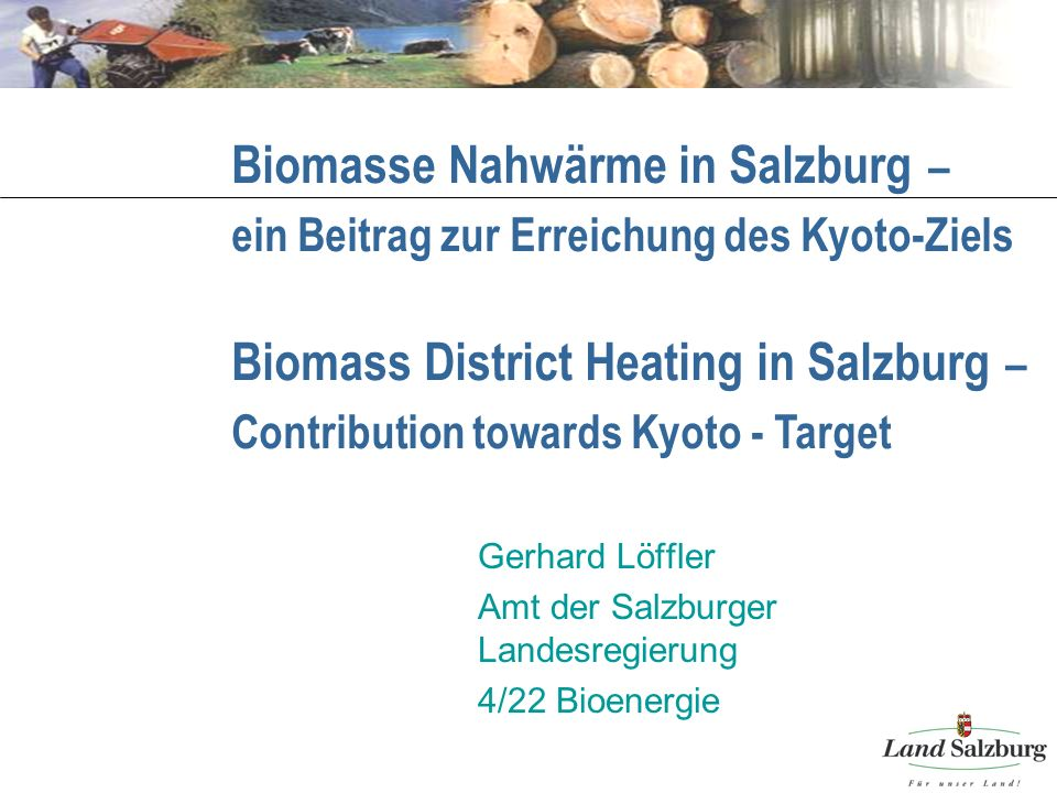 Biomasse Nahwärme in Salzburg – ein Beitrag zur Erreichung des Kyoto-Ziels Gerhard Löffler Amt der Salzburger Landesregierung 4/22 Bioenergie Biomass District Heating in Salzburg – Contribution towards Kyoto - Target