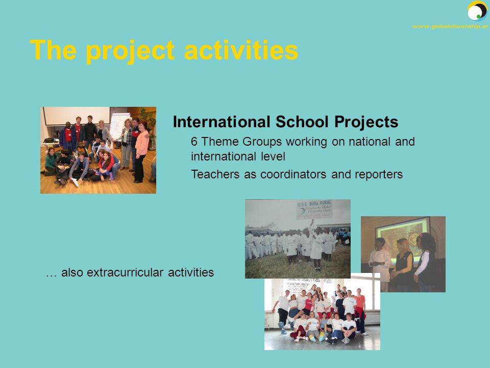 The project activities International School Projects 6 Theme Groups working on national and international level Teachers as coordinators and reporters … also extracurricular activities