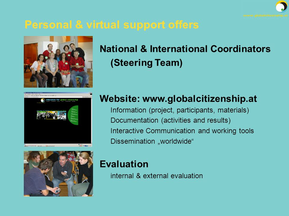 National & International Coordinators (Steering Team) Website: www.globalcitizenship.at Information (project, participants, materials) Documentation (activities and results) Interactive Communication and working tools Dissemination worldwide Evaluation internal & external evaluation Personal & virtual support offers