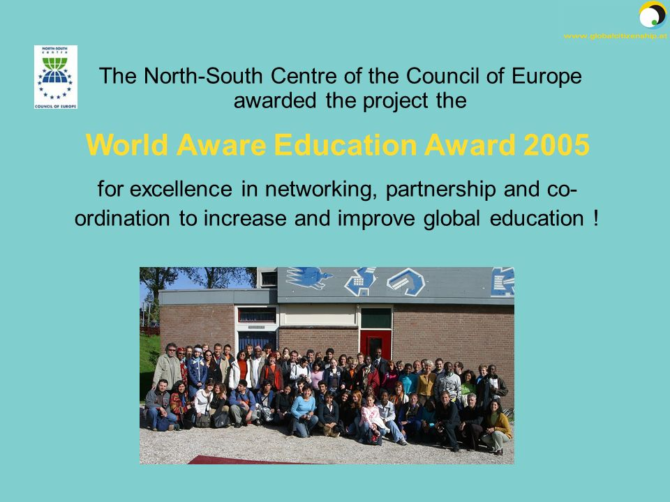 The North-South Centre of the Council of Europe awarded the project the World Aware Education Award 2005 for excellence in networking, partnership and co- ordination to increase and improve global education !
