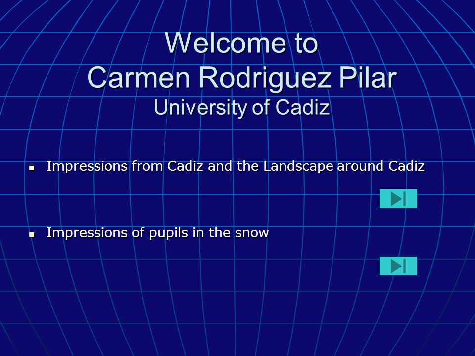 Welcome to Carmen Rodriguez Pilar University of Cadiz Impressions from Cadiz and the Landscape around Cadiz Impressions from Cadiz and the Landscape around Cadiz Impressions of pupils in the snow Impressions of pupils in the snow