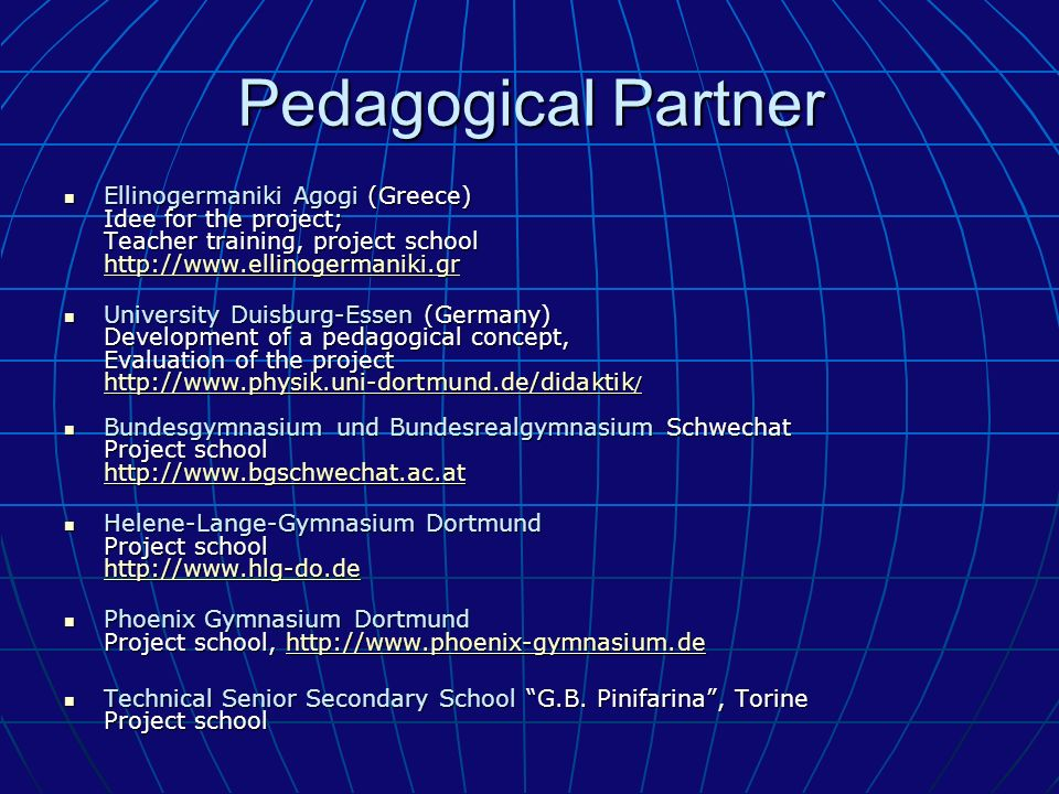 Pedagogical Partner Ellinogermaniki Agogi (Greece) Idee for the project; Teacher training, project school   Ellinogermaniki Agogi (Greece) Idee for the project; Teacher training, project school     University Duisburg-Essen (Germany) Development of a pedagogical concept, Evaluation of the project   / University Duisburg-Essen (Germany) Development of a pedagogical concept, Evaluation of the project   /   /   / Bundesgymnasium und Bundesrealgymnasium Schwechat Project school   Bundesgymnasium und Bundesrealgymnasium Schwechat Project school     Helene-Lange-Gymnasium Dortmund Project school   Helene-Lange-Gymnasium Dortmund Project school     Phoenix Gymnasium Dortmund Project school,   Phoenix Gymnasium Dortmund Project school,   Technical Senior Secondary School G.B.