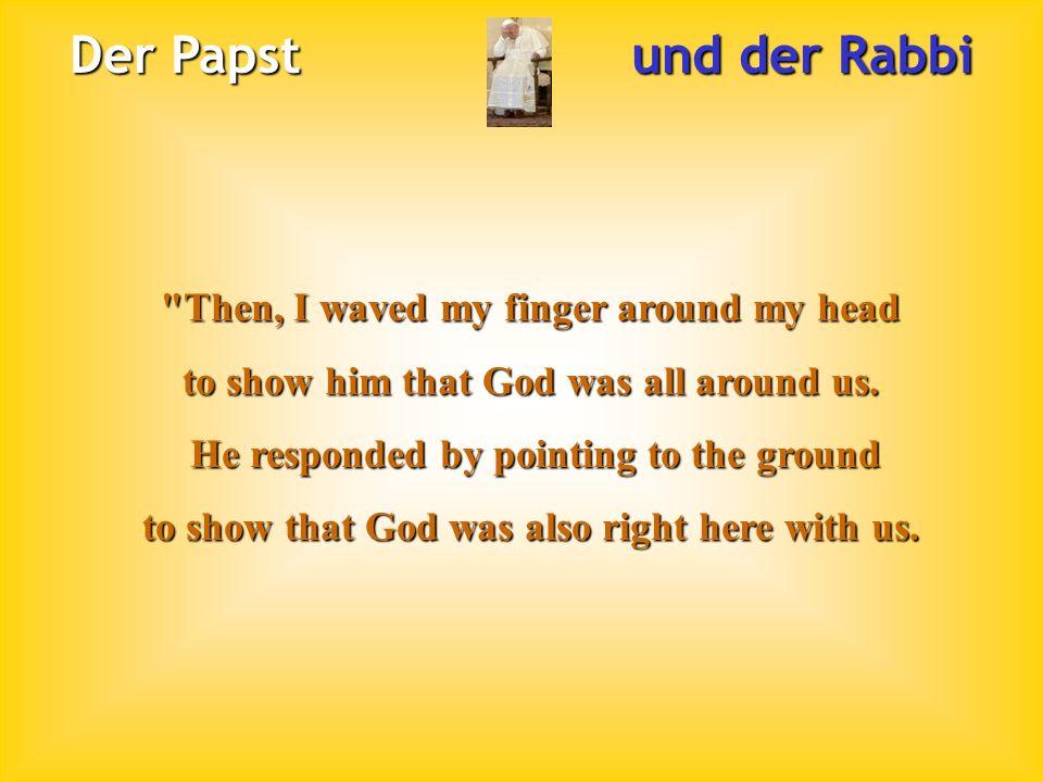 Der Papst und der Rabbi Then, I waved my finger around my head to show him that God was all around us.