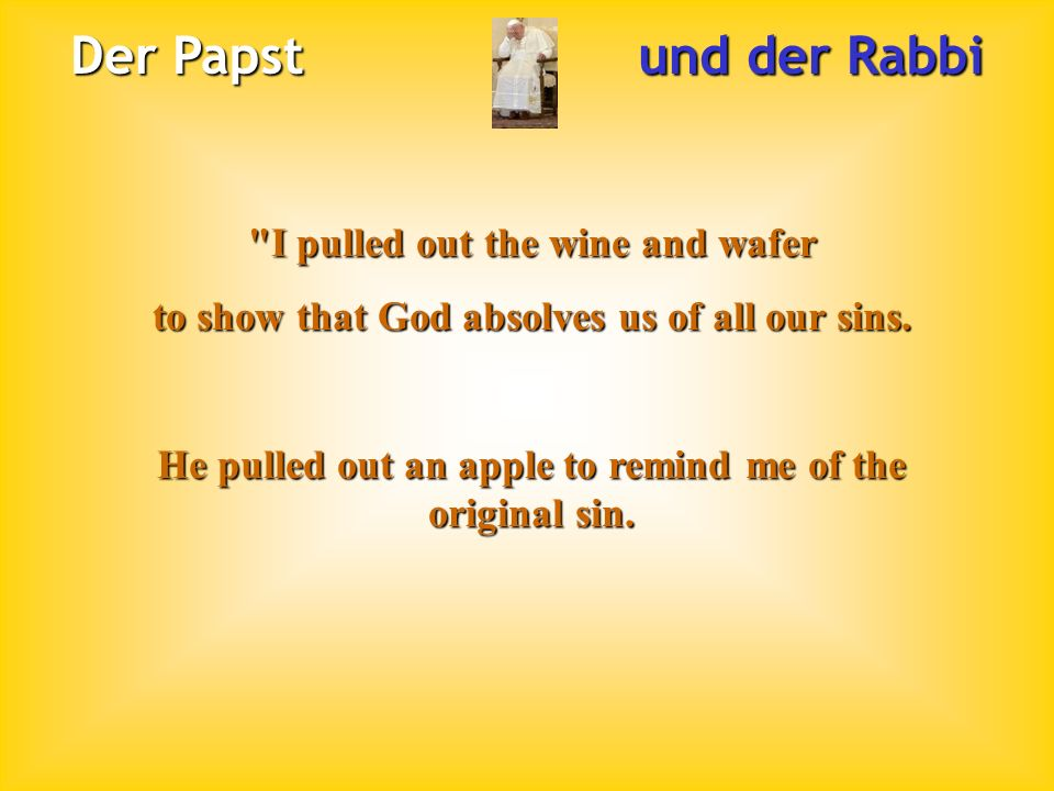 Der Papst und der Rabbi I pulled out the wine and wafer to show that God absolves us of all our sins.