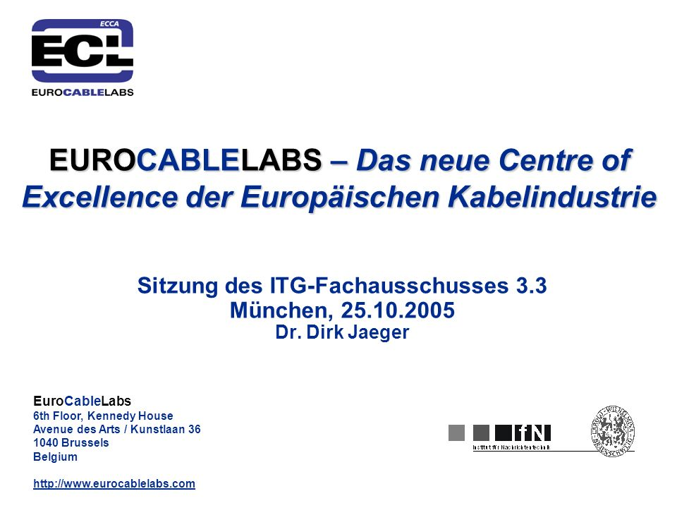 EuroCableLabs 6th Floor, Kennedy House Avenue des Arts / Kunstlaan 36 1040 Brussels Belgium http://www.eurocablelabs.com EUROCABLELABS – Das neue Centre of Excellence der Europäischen Kabelindustrie Sitzung des ITG-Fachausschusses 3.3 München, 25.10.2005 Dr.