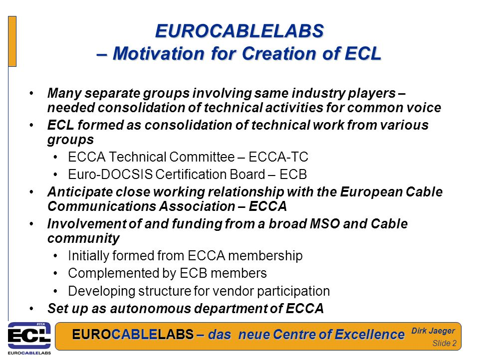 Dirk Jaeger EUROCABLELABS – das neue Centre of Excellence Slide 2 EUROCABLELABS – Motivation for Creation of ECL Many separate groups involving same industry players – needed consolidation of technical activities for common voice ECL formed as consolidation of technical work from various groups ECCA Technical Committee – ECCA-TC Euro-DOCSIS Certification Board – ECB Anticipate close working relationship with the European Cable Communications Association – ECCA Involvement of and funding from a broad MSO and Cable community Initially formed from ECCA membership Complemented by ECB members Developing structure for vendor participation Set up as autonomous department of ECCA