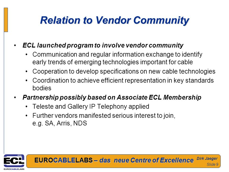 Dirk Jaeger EUROCABLELABS – das neue Centre of Excellence Slide 9 Relation to Vendor Community ECL launched program to involve vendor community Communication and regular information exchange to identify early trends of emerging technologies important for cable Cooperation to develop specifications on new cable technologies Coordination to achieve efficient representation in key standards bodies Partnership possibly based on Associate ECL Membership Teleste and Gallery IP Telephony applied Further vendors manifested serious interest to join, e.g.