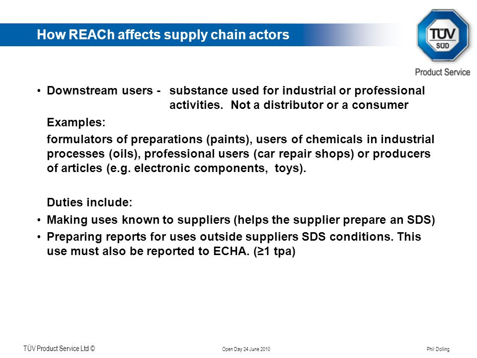 Klicken Sie, um das Titelformat zu bearbeiten TÜV Product Service Ltd © Open Day 24 June 2010 Phil Dolling How REACh affects supply chain actors Downs
