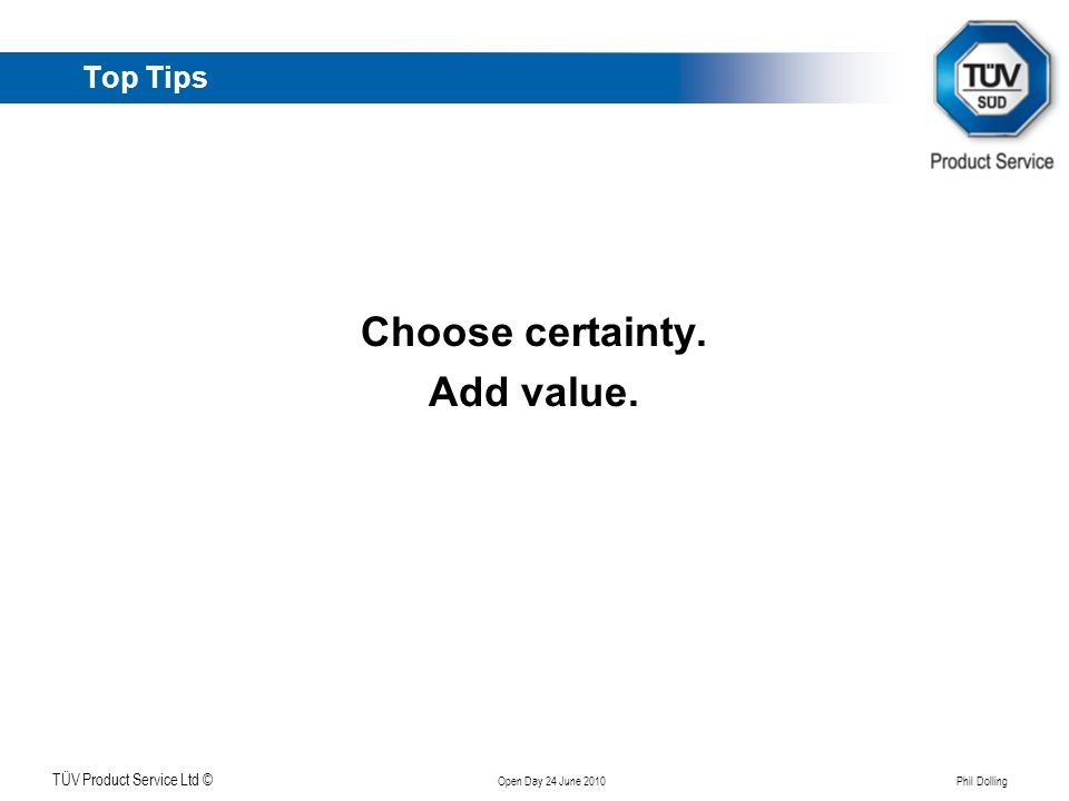 Klicken Sie, um das Titelformat zu bearbeiten TÜV Product Service Ltd © Open Day 24 June 2010 Phil Dolling Top Tips Choose certainty. Add value.