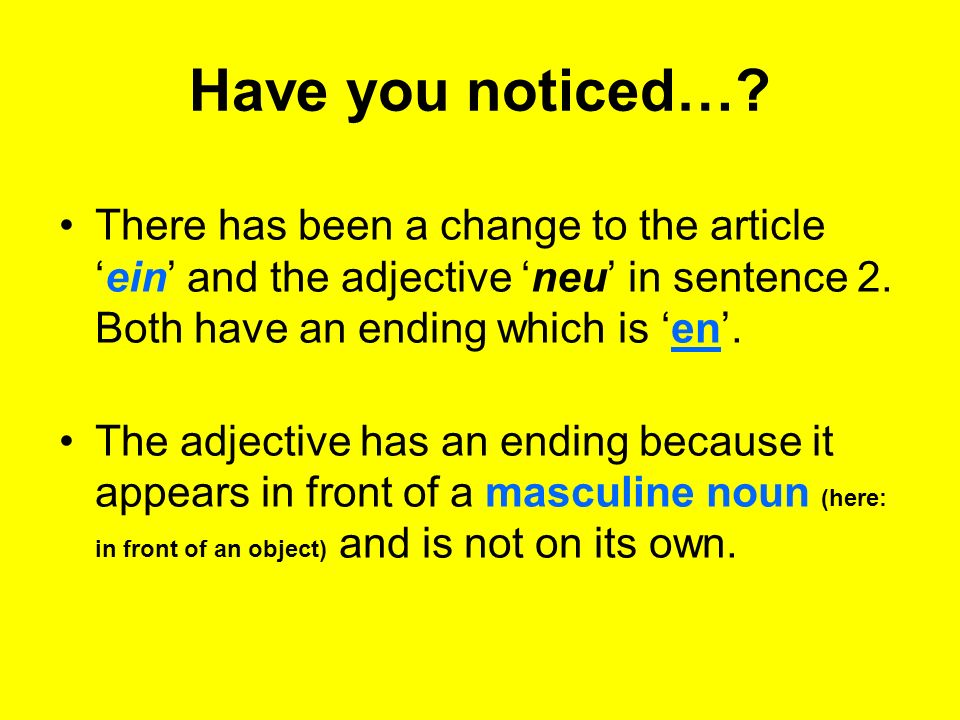 Have you noticed…. There has been a change to the articleein and the adjective neu in sentence 2.