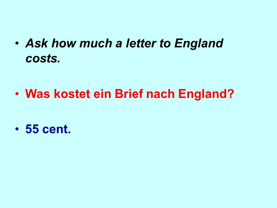 Ask how much a letter to England costs. Was kostet ein Brief nach England? 55 cent.