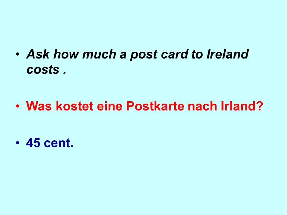 Ask how much a post card to Ireland costs. Was kostet eine Postkarte nach Irland? 45 cent.