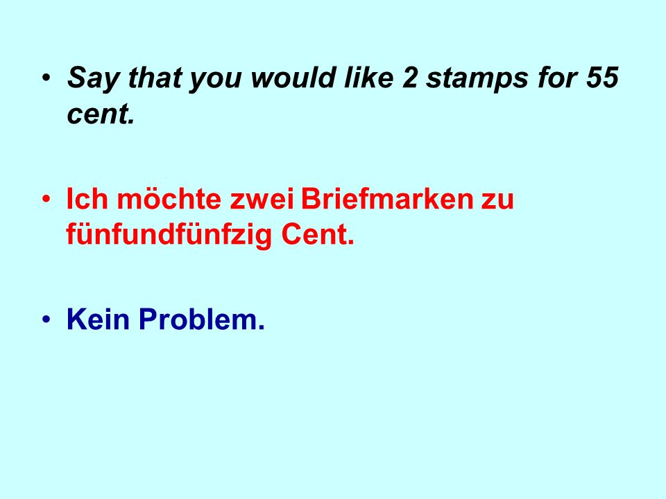 Say that you would like 2 stamps for 55 cent.Ich möchte zwei Briefmarken zu fünfundfünfzig Cent.