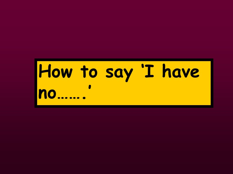 How to say I have no…….