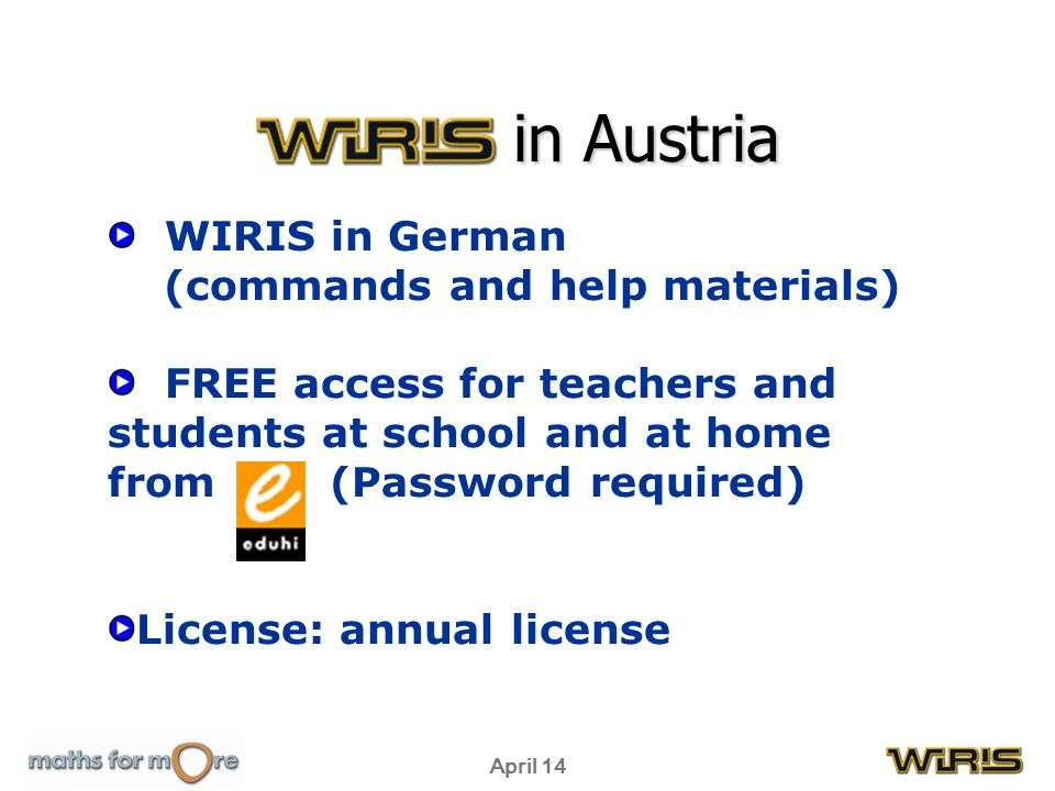April 14 WIRIS in Austria WIRIS in German (commands and help materials) FREE access for teachers and students at school and at home from (Password required) License: annual license