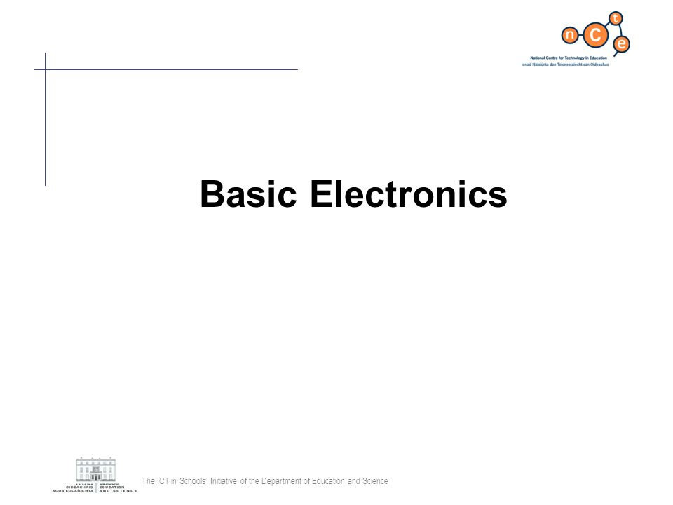 The ICT in Schools Initiative of the Department of Education and Science Basic Electronics