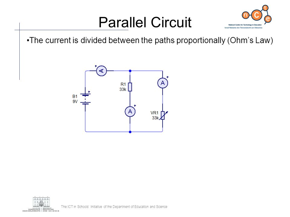 The ICT in Schools Initiative of the Department of Education and Science Parallel Circuit The current is divided between the paths proportionally (Ohm