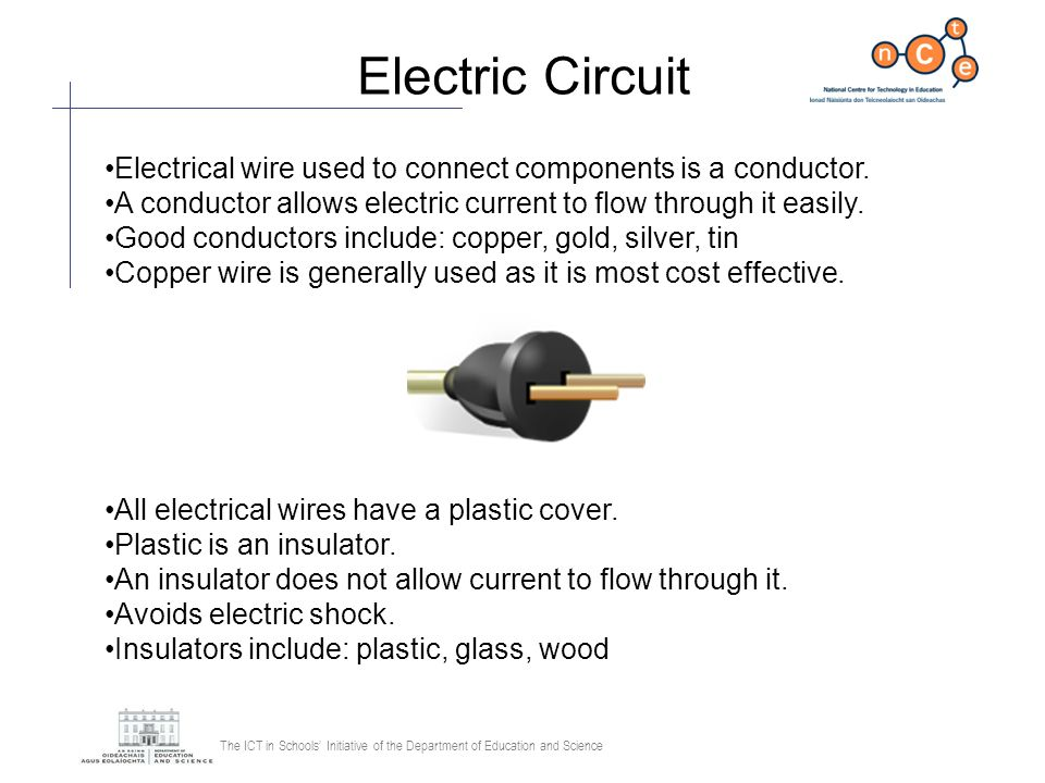 The ICT in Schools Initiative of the Department of Education and Science Electric Circuit Electrical wire used to connect components is a conductor. A