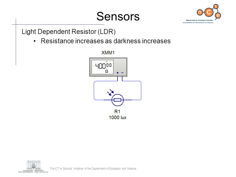 The ICT in Schools Initiative of the Department of Education and Science Sensors Light Dependent Resistor (LDR) Resistance increases as darkness incre