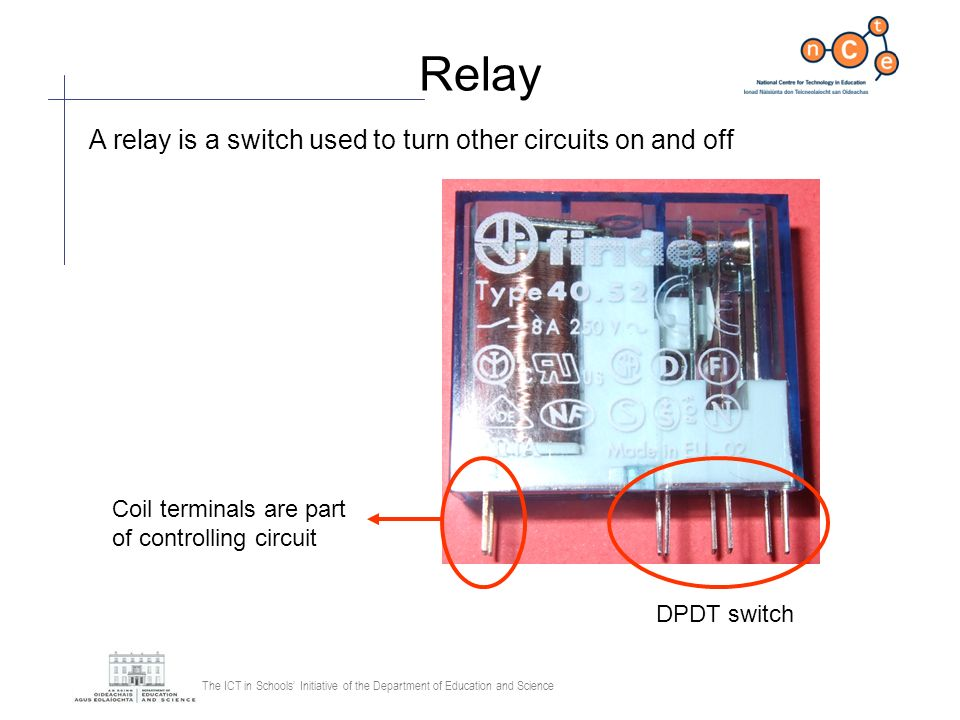 The ICT in Schools Initiative of the Department of Education and Science Relay A relay is a switch used to turn other circuits on and off DPDT switch