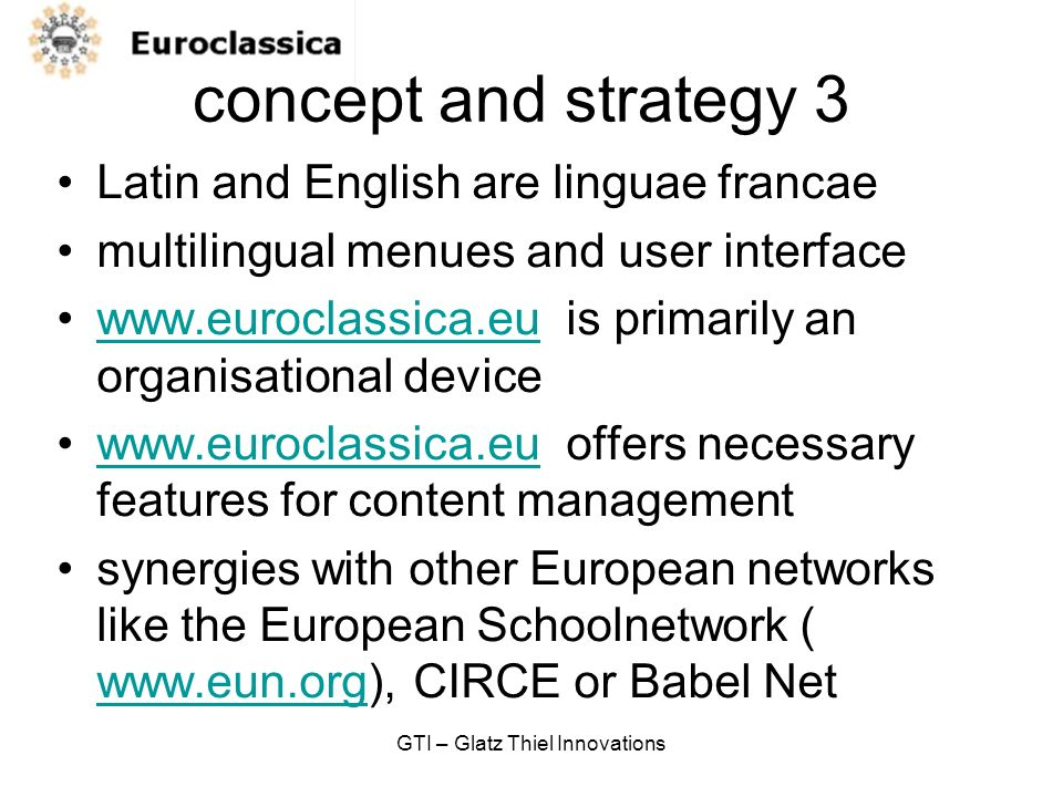 GTI – Glatz Thiel Innovations concept and strategy 3 Latin and English are linguae francae multilingual menues and user interface www.euroclassica.eu is primarily an organisational devicewww.euroclassica.eu www.euroclassica.eu offers necessary features for content managementwww.euroclassica.eu synergies with other European networks like the European Schoolnetwork ( www.eun.org), CIRCE or Babel Net www.eun.org