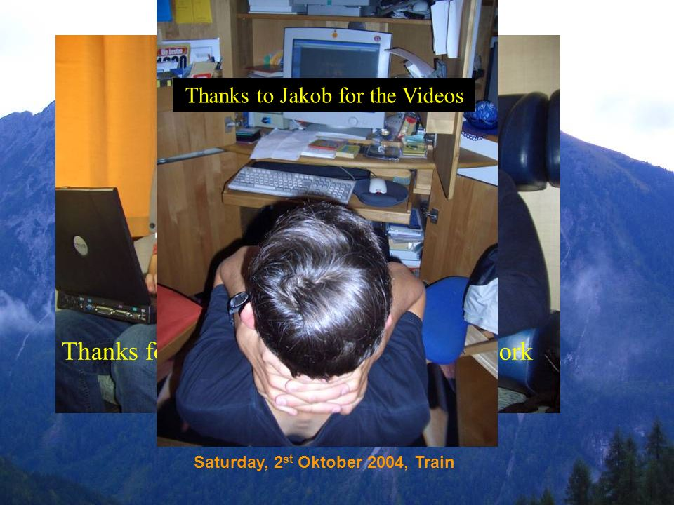 Saturday, 2 st Oktober 2004, Train Thanks for paying attention to our hard work Thanks to Jakob for the Videos